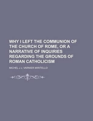 Why I Left the Communion of the Church of Rome, or a Narrative of Inquiries Regarding the Grounds of Roman Catholicism
