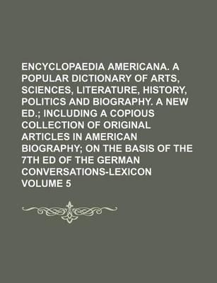 Encyclopaedia Americana. a Popular Dictionary of Arts, Sciences, Literature, History, Politics and Biography. a New Ed; Including a Copious Collection