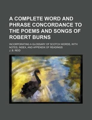A Complete Word and Phrase Concordance to the Poems and Songs of Robert Burns; Incorporating a Glossary of Scotch Words, with Notes, Index, and Appendix of Readings