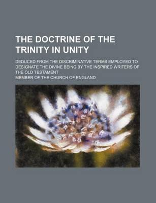 The Doctrine of the Trinity in Unity; Deduced from the Discriminative Terms Employed to Designate the Divine Being by the Inspired Writers of the Old Testament