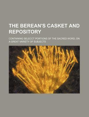 The Berean's Casket and Repository; Containing Selecct Portions of the Sacred Word, on a Great Variety of Subjects