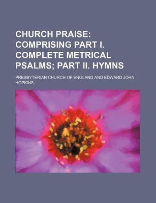 Church Praise; Comprising Part I. Complete Metrical Psalms Part II. Hymns