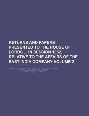 Returns and Papers Presented to the House of Lords in Session 1852, Relative to the Affairs of the East India Company Volume 2