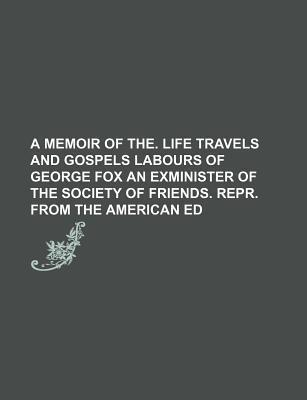 A Memoir of The. Life Travels and Gospels Labours of George Fox an Exminister of the Society of Friends. Repr. from the American Ed
