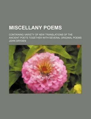 Miscellany Poems; Containing Variety of New Translations of the Ancient Poets Together with Several Original Poems