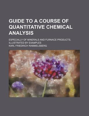 Guide to a Course of Quantitative Chemical Analysis; Especially of Minerals and Furnace Products, Illustrated by Examples