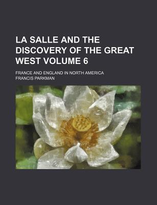 La Salle and the Discovery of the Great West; France and England in North America Volume 6