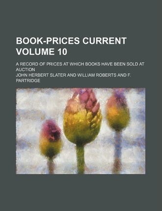 Book-Prices Current; A Record of Prices at Which Books Have Been Sold at Auction Volume 10