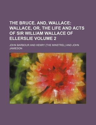 The Bruce. And, Wallace; Wallace, Or, the Life and Acts of Sir William Wallace of Ellerslie Volume 2