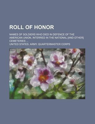 Roll of Honor; Names of Soldiers Who Died in Defence of the American Union, Interred in the National [And Other] Cemeteries