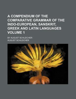 A Compendium of the Comparative Grammar of the Indo-European, Sanskrit, Greek and Latin Languages; By August Schleicher Volume 1