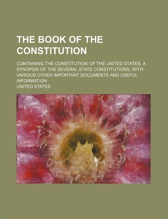The Book of the Constitution; Containing the Constitution of the United States, a Synopsis of the Several State Constitutions, with Various Other Impo