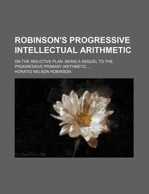 Robinson's Progressive Intellectual Arithmetic; On the Inductive Plan. Being a Sequel to the Progressive Primary Arithmetic