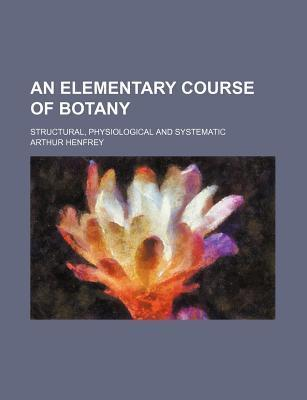 An Elementary Course of Botany; Structural, Physiological and Systematic