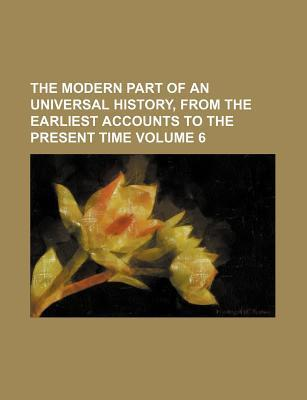 The Modern Part of an Universal History, from the Earliest Accounts to the Present Time Volume 6