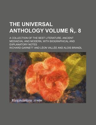 The Universal Anthology; A Collection of the Best Literature, Ancient Mediaeval and Modern, with Biographical and Explanatory Notes Volume N . 8