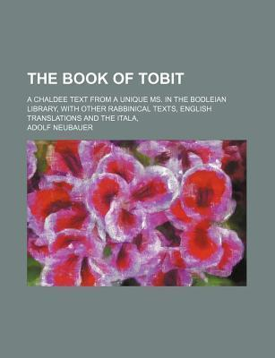 The Book of Tobit; A Chaldee Text from a Unique Ms. in the Bodleian Library, with Other Rabbinical Texts, English Translations and the Itala,