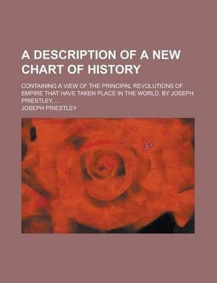 A Description of a New Chart of History; Containing a View of the Principal Revolutions of Empire That Have Taken Place in the World. by Joseph Prie