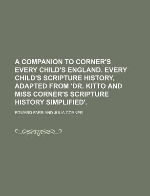 A Companion to Corner's Every Child's England. Every Child's Scripture History, Adapted from 'Dr. Kitto and Miss Corner's Scripture History Simplified'