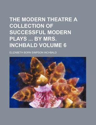 The Modern Theatre a Collection of Successful Modern Plays by Mrs. Inchbald Volume 6