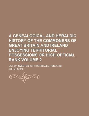 A Genealogical and Heraldic History of the Commoners of Great Britain and Ireland Enjoying Territorial Possessions or High Official Rank; But Uninvested with Heritable Honours Volume 2