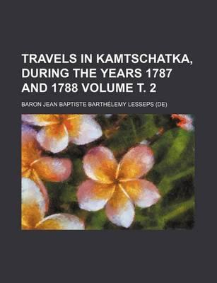 Travels in Kamtschatka, During the Years 1787 and 1788 Volume . 2