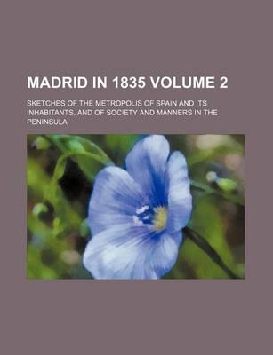 Madrid in 1835; Sketches of the Metropolis of Spain and Its Inhabitants, and of Society and Manners in the Peninsula Volume 2