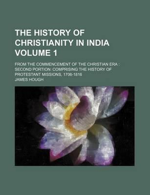 The History of Christianity in India; From the Commencement of the Christian Era Second Portion Comprising the History of Protestant Missions, 1706-1816 Volume 1