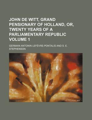 John de Witt, Grand Pensionary of Holland, Or, Twenty Years of a Parliamentary Republic Volume 1