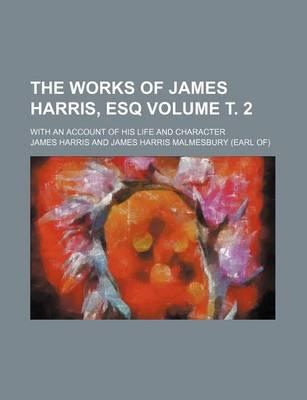 The Works of James Harris, Esq; With an Account of His Life and Character Volume . 2
