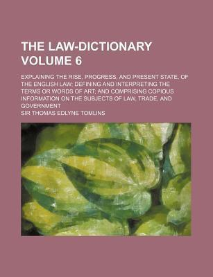 The Law-Dictionary; Explaining the Rise, Progress, and Present State, of the English Law Defining and Interpreting the Terms or Words of Art and Compr