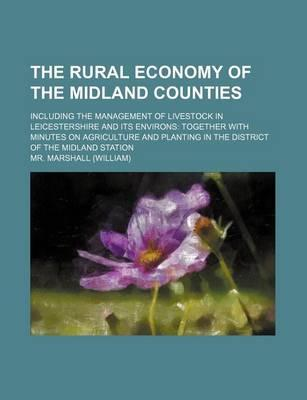 The Rural Economy of the Midland Counties; Including the Management of Livestock in Leicestershire and Its Environs Together with Minutes on Agriculture and Planting in the District of the Midland Station
