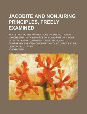 Jacobite and Nonjuring Principles, Freely Examined; In a Letter to the Master-Tool of the Faction at Manchester. with Remarks on Some Part of a Book Lately Published, Intitled, a Full, True, and Comprehensive View of Christianity, &C.
