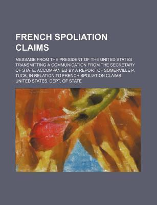 French Spoliation Claims; Message from the President of the United States Transmitting a Communication from the Secretary of State, Accompanied by a Report of Somerville P. Tuck, in Relation to French Spoliation Claims