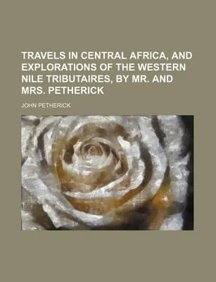 Travels in Central Africa, and Explorations of the Western Nile Tributaires, by Mr. and Mrs. Petherick