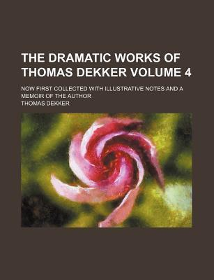The Dramatic Works of Thomas Dekker; Now First Collected with Illustrative Notes and a Memoir of the Author Volume 4