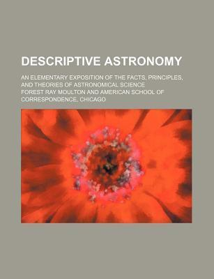 Descriptive Astronomy; An Elementary Exposition of the Facts, Principles, and Theories of Astronomical Science