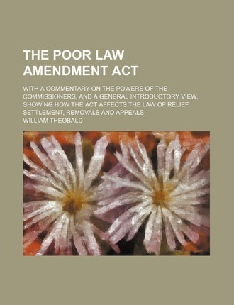 The Poor Law Amendment ACT; With a Commentary on the Powers of the Commissioners, and a General Introductory View, Showing How the ACT Affects the Law