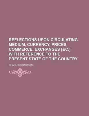 Reflections Upon Circulating Medium, Currency, Prices, Commerce, Exchanges [&C.] with Reference to the Present State of the Country