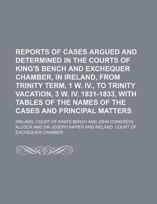Reports of Cases Argued and Determined in the Courts of King's Bench and Exchequer Chamber, in Ireland, from Trinity Term, 1 W. IV., to Trinity Vacation, 3 W. IV. 1831-1833, with Tables of the Names of the Cases and Principal Matters