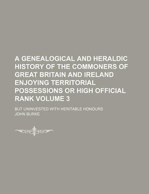 A Genealogical and Heraldic History of the Commoners of Great Britain and Ireland Enjoying Territorial Possessions or High Official Rank; But Uninvested with Heritable Honours Volume 3