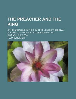 The Preacher and the King; Or, Bourdaloue in the Court of Louis XIV, Being an Account of the Pulpit Eloquence of That Distinguished Era