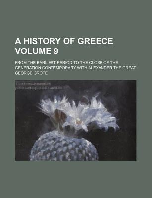 A History of Greece; From the Earliest Period to the Close of the Generation Contemporary with Alexander the Great Volume 9