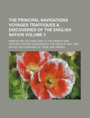 The Principal Navigations Voyages Traffiques & Discoveries of the English Nation; Made by Sea or Over-Land to the Remote and Farthest Distant Quarters