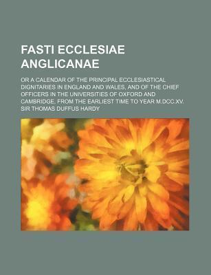 Fasti Ecclesiae Anglicanae; Or a Calendar of the Principal Ecclesiastical Dignitaries in England and Wales, and of the Chief Officers in the Universit