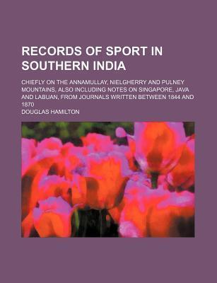 Records of Sport in Southern India; Chiefly on the Annamullay, Nielgherry and Pulney Mountains, Also Including Notes on Singapore, Java and Labuan, from Journals Written Between 1844 and 1870