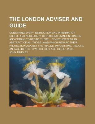 The London Adviser and Guide; Containing Every Instruction and Information Useful and Necessary to Persons Living in London and Coming to Reside There Together with an Abstract of All Those Laws Which Regard Their Protection Against the