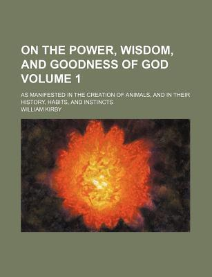 On the Power, Wisdom, and Goodness of God; As Manifested in the Creation of Animals, and in Their History, Habits, and Instincts Volume 1