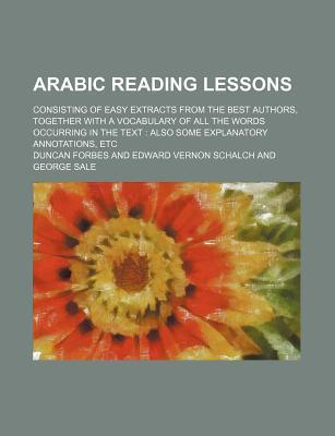 Arabic Reading Lessons; Consisting of Easy Extracts from the Best Authors, Together with a Vocabulary of All the Words Occurring in the Text Also Some Explanatory Annotations, Etc