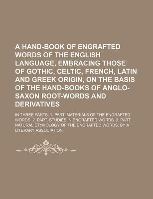 A Hand-Book of Engrafted Words of the English Language, Embracing Those of Gothic, Celtic, French, Latin and Greek Origin, on the Basis of the Hand-
